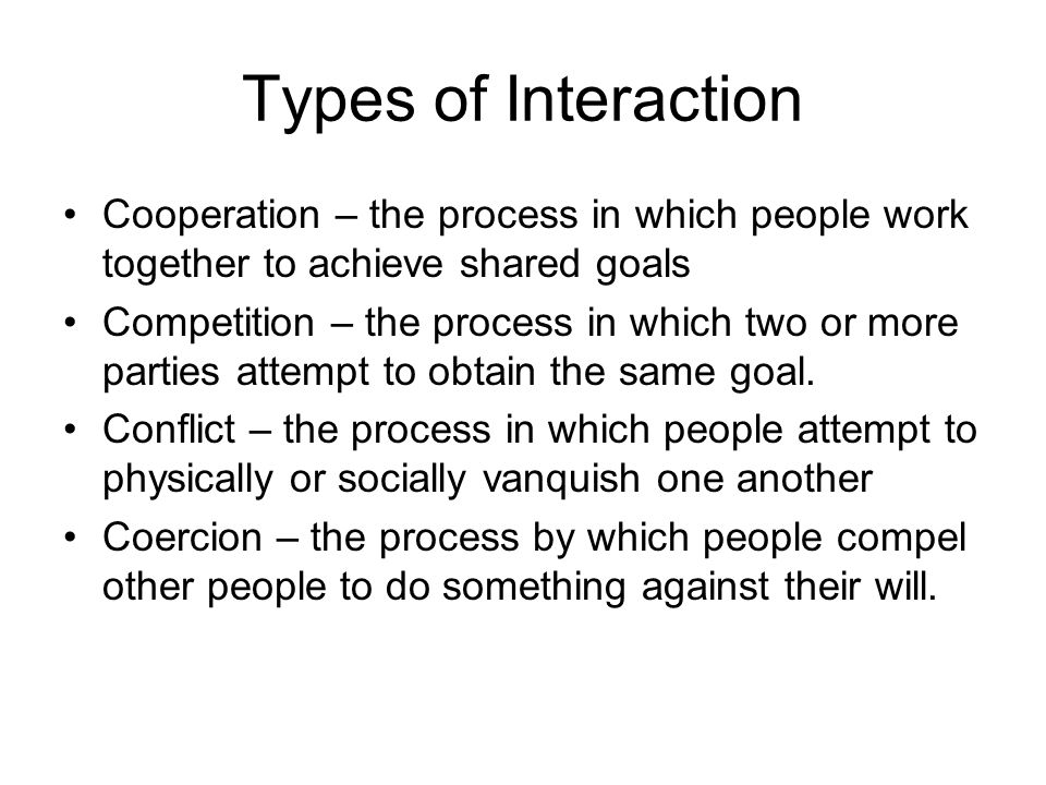 Types of Interaction Cooperation – the process in which people work together to achieve shared goals Competition – the process in which two or more parties attempt to obtain the same goal.