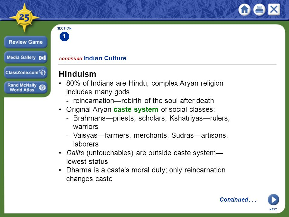 SECTION 1 continued Indian Culture Hinduism 80% of Indians are Hindu; complex Aryan religion includes many gods -reincarnation—rebirth of the soul after death Original Aryan caste system of social classes: -Brahmans—priests, scholars; Kshatriyas—rulers, warriors -Vaisyas—farmers, merchants; Sudras—artisans, laborers Dalits (untouchables) are outside caste system— lowest status Dharma is a caste's moral duty; only reincarnation changes caste NEXT Continued...