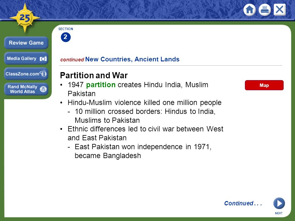 SECTION 2 continued New Countries, Ancient Lands Partition and War 1947 partition creates Hindu India, Muslim Pakistan Hindu-Muslim violence killed one million people -10 million crossed borders: Hindus to India, Muslims to Pakistan Ethnic differences led to civil war between West and East Pakistan -East Pakistan won independence in 1971, became Bangladesh NEXT Continued...