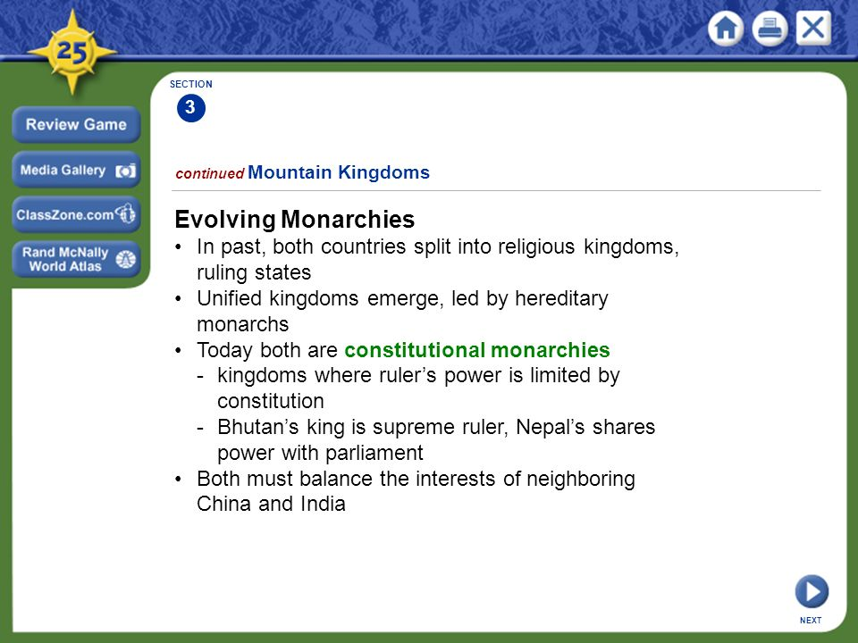SECTION 3 continued Mountain Kingdoms Evolving Monarchies In past, both countries split into religious kingdoms, ruling states Unified kingdoms emerge, led by hereditary monarchs Today both are constitutional monarchies -kingdoms where ruler's power is limited by constitution -Bhutan's king is supreme ruler, Nepal's shares power with parliament Both must balance the interests of neighboring China and India NEXT