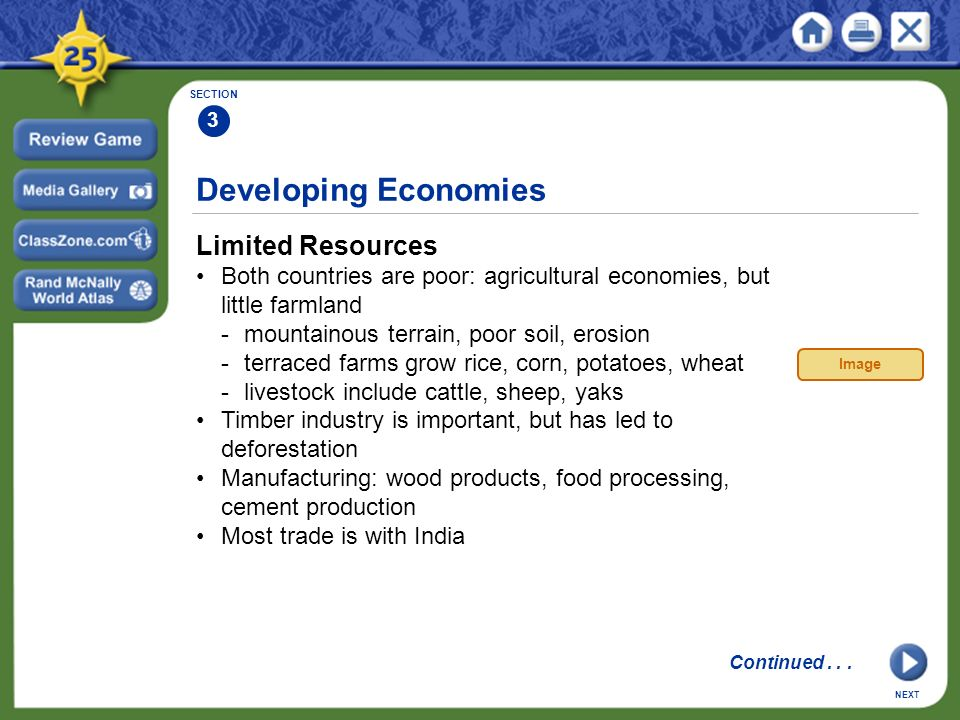 Developing Economies Limited Resources Both countries are poor: agricultural economies, but little farmland -mountainous terrain, poor soil, erosion -terraced farms grow rice, corn, potatoes, wheat -livestock include cattle, sheep, yaks Timber industry is important, but has led to deforestation Manufacturing: wood products, food processing, cement production Most trade is with India SECTION 3 NEXT Image Continued...
