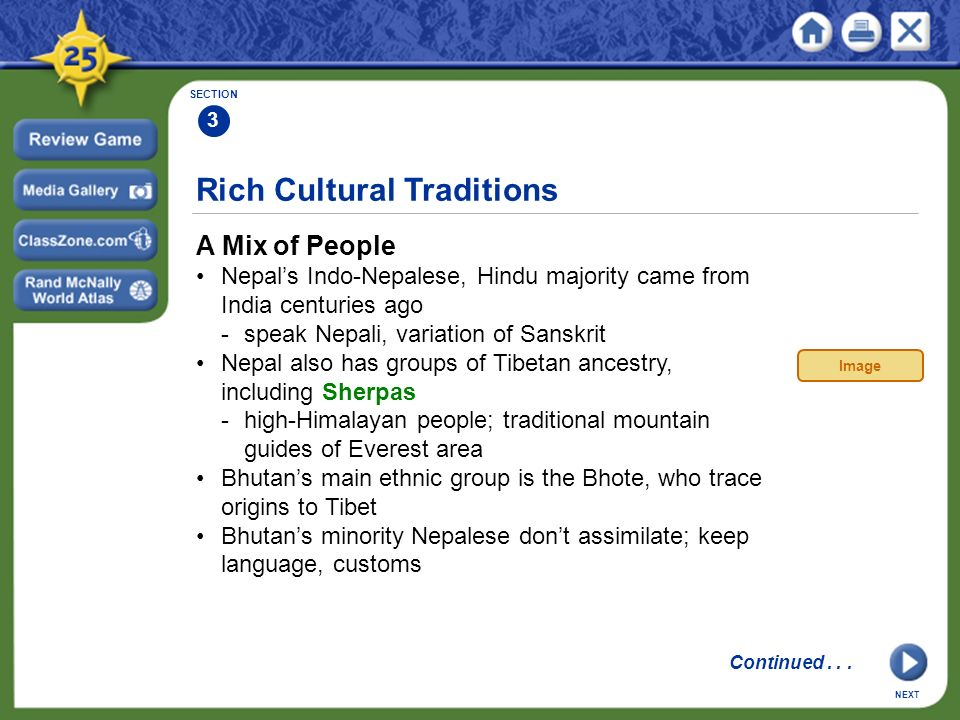 Rich Cultural Traditions A Mix of People Nepal's Indo-Nepalese, Hindu majority came from India centuries ago -speak Nepali, variation of Sanskrit Nepal also has groups of Tibetan ancestry, including Sherpas -high-Himalayan people; traditional mountain guides of Everest area Bhutan's main ethnic group is the Bhote, who trace origins to Tibet Bhutan's minority Nepalese don't assimilate; keep language, customs SECTION 3 NEXT Image Continued...