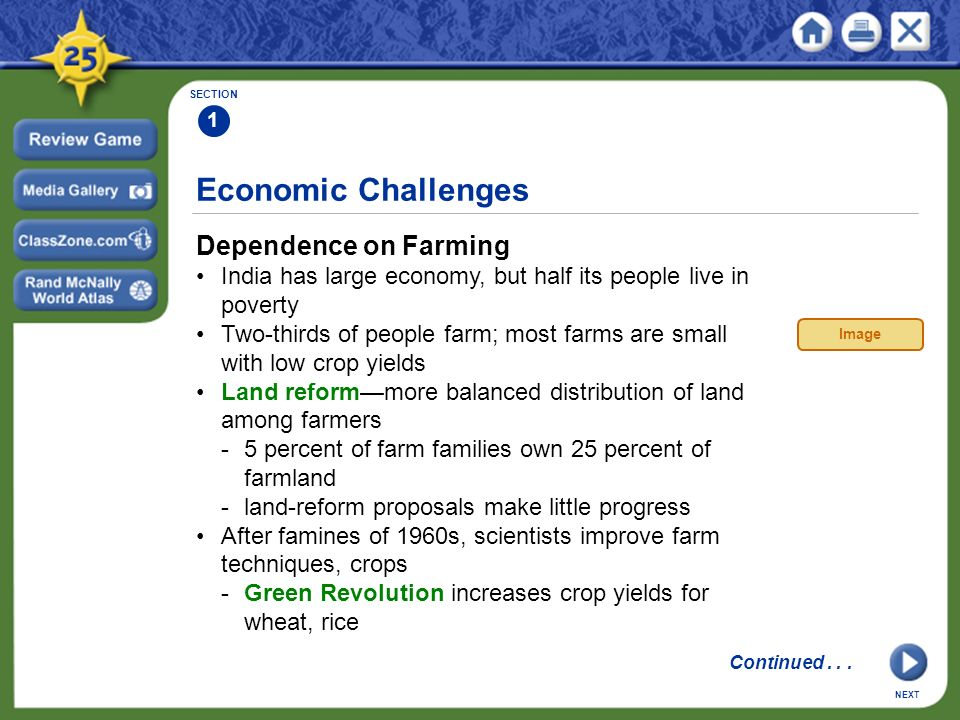 Economic Challenges Dependence on Farming India has large economy, but half its people live in poverty Two-thirds of people farm; most farms are small with low crop yields Land reform—more balanced distribution of land among farmers -5 percent of farm families own 25 percent of farmland -land-reform proposals make little progress After famines of 1960s, scientists improve farm techniques, crops -Green Revolution increases crop yields for wheat, rice SECTION 1 NEXT Image Continued...