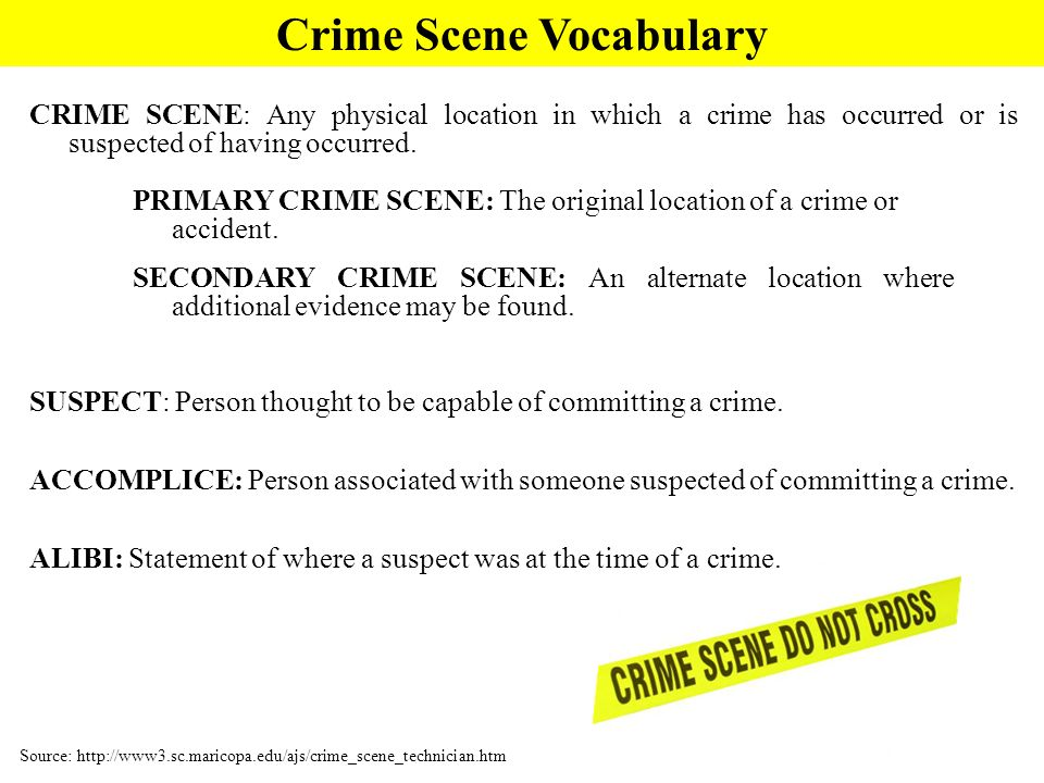 CRIME SCENE: Any physical location in which a crime has occurred or is suspected of having occurred.