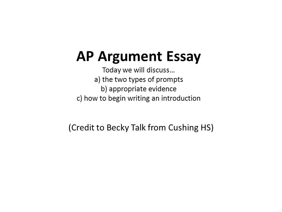 ap argument essay today we will discuss a the two types of  1 ap argument essay today we will discuss a the two types of prompts b appropriate evidence c how to begin writing an introduction credit to becky talk