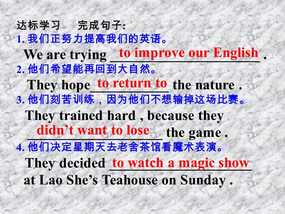 达标学习 完成句子 : 1. 我们正努力提高我们的英语。 We are trying _____________________.