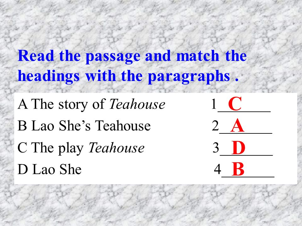 A The story of Teahouse 1_______ B Lao She's Teahouse 2_______ C The play Teahouse 3_______ D Lao She 4_______ C A D B Read the passage and match the headings with the paragraphs.