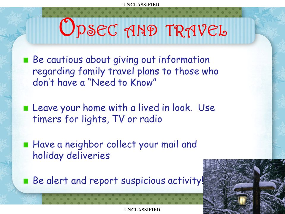 UNCLASSIFIED O PSEC AND TRAVEL Be cautious about giving out information regarding family travel plans to those who don't have a Need to Know Leave your home with a lived in look.
