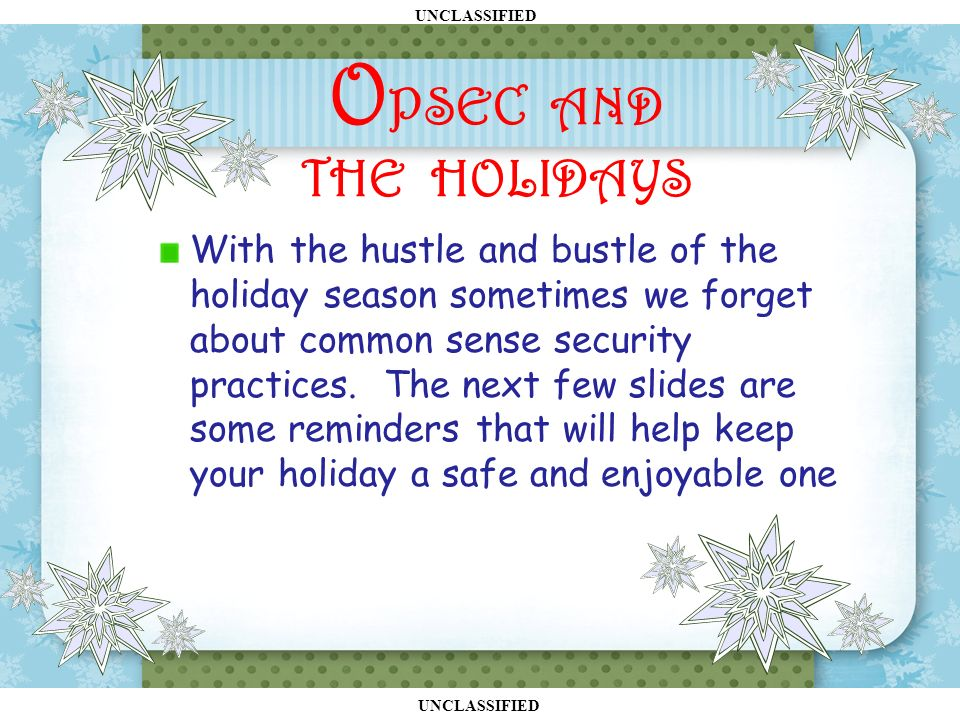 UNCLASSIFIED With the hustle and bustle of the holiday season sometimes we forget about common sense security practices.