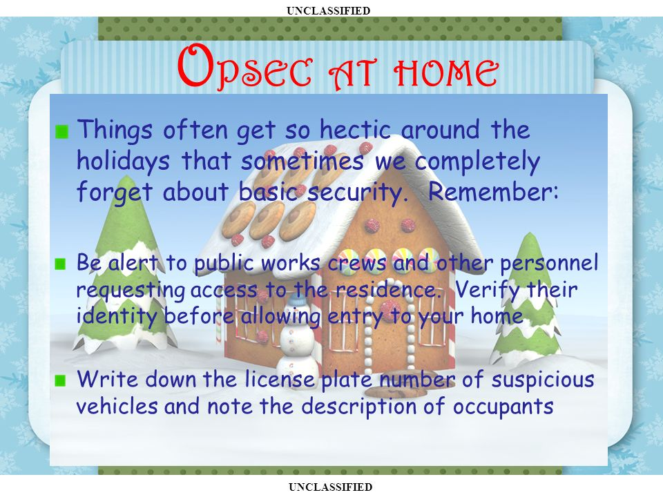 UNCLASSIFIED O PSEC AT HOME Things often get so hectic around the holidays that sometimes we completely forget about basic security.
