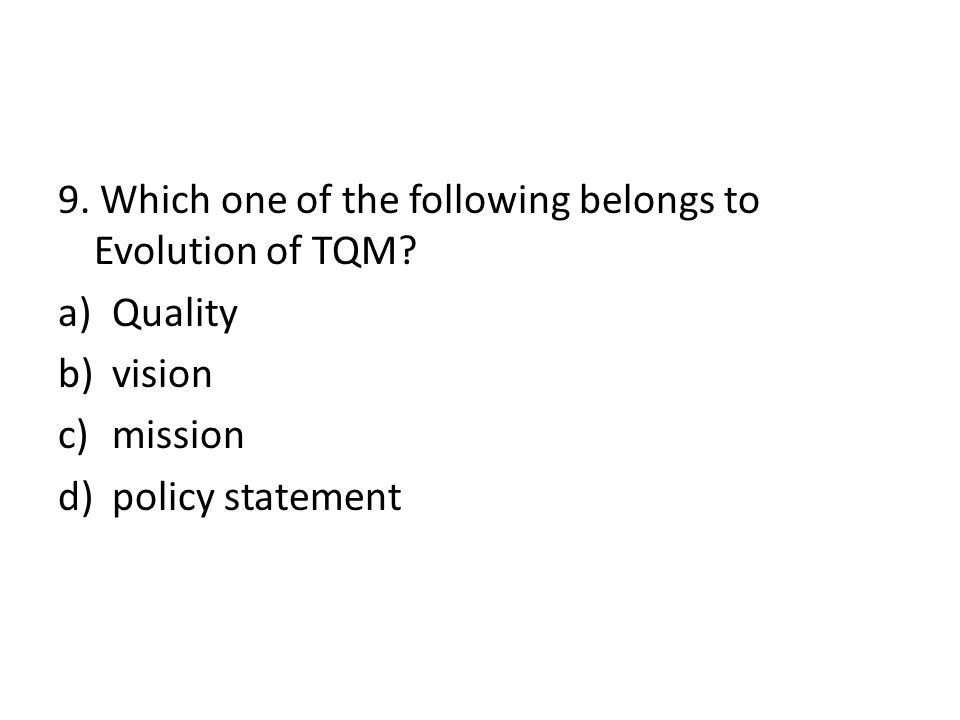 9. Which one of the following belongs to Evolution of TQM? a)Quality b)vision c)mission d)policy statement