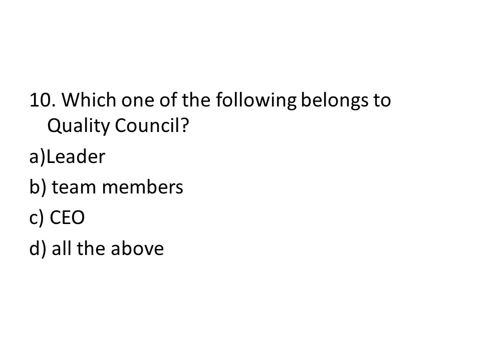 10. Which one of the following belongs to Quality Council? a)Leader b) team members c) CEO d) all the above