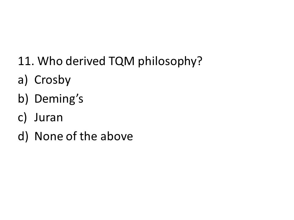 11. Who derived TQM philosophy? a)Crosby b)Deming's c)Juran d)None of the above
