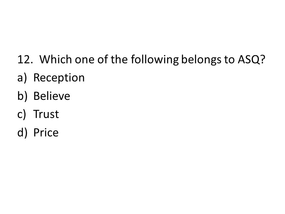 12. Which one of the following belongs to ASQ? a)Reception b)Believe c)Trust d)Price