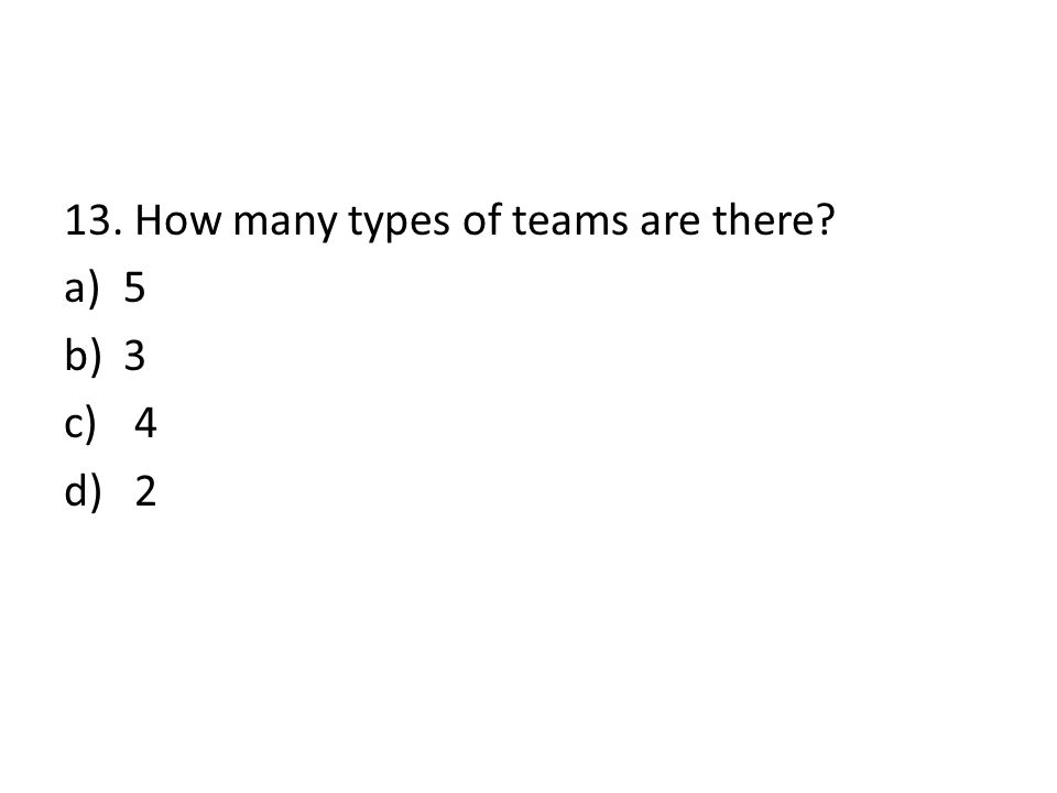 13. How many types of teams are there? a)5 b)3 c) 4 d) 2
