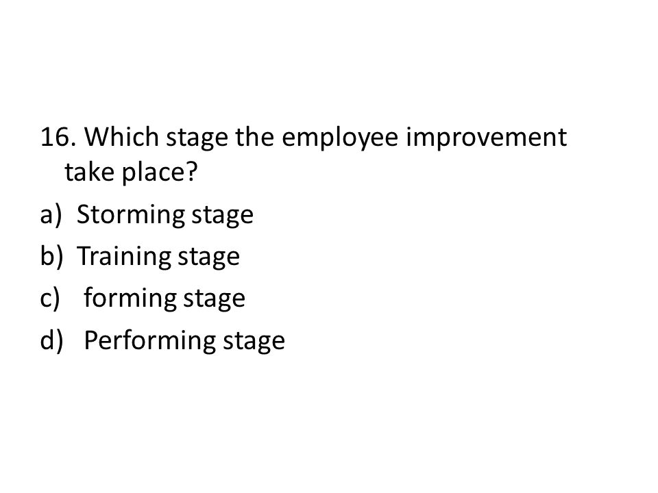 16. Which stage the employee improvement take place? a)Storming stage b)Training stage c) forming stage d) Performing stage