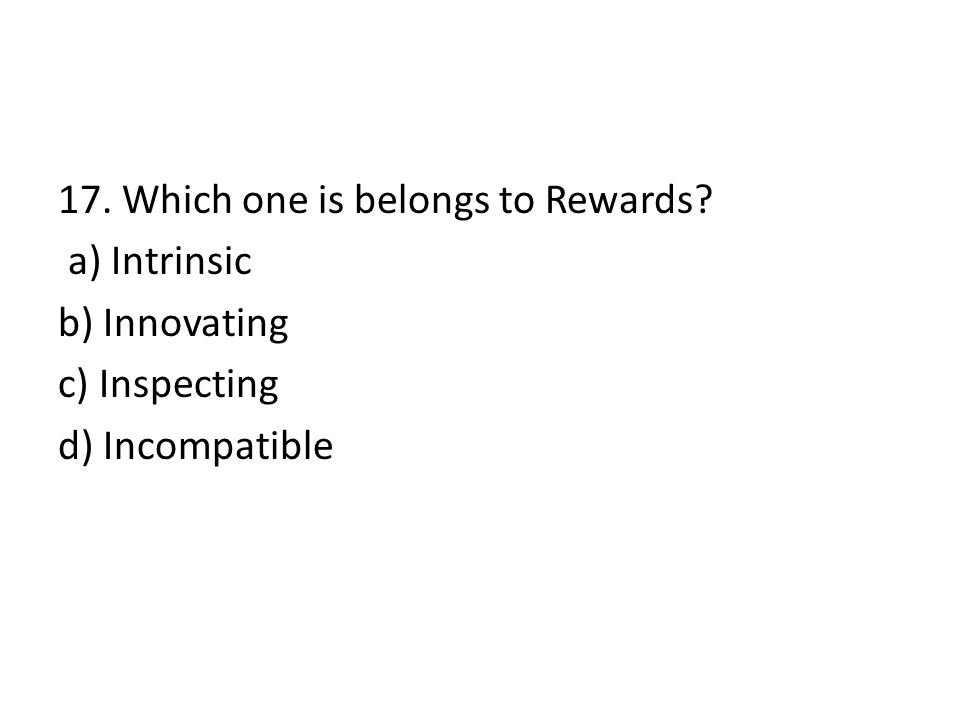 17. Which one is belongs to Rewards? a) Intrinsic b) Innovating c) Inspecting d) Incompatible