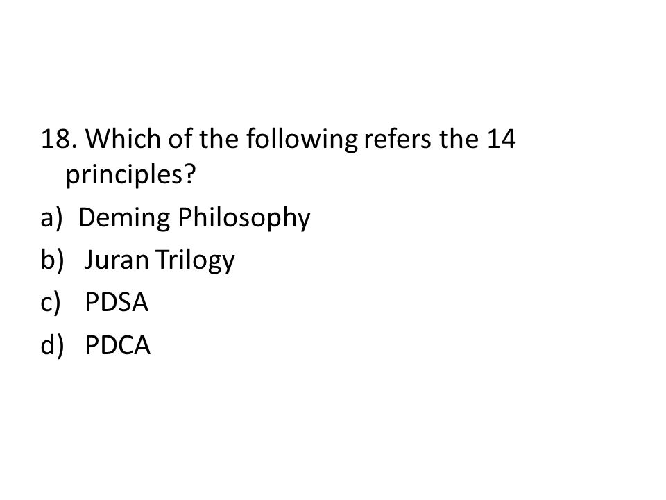 18. Which of the following refers the 14 principles? a)Deming Philosophy b) Juran Trilogy c) PDSA d) PDCA