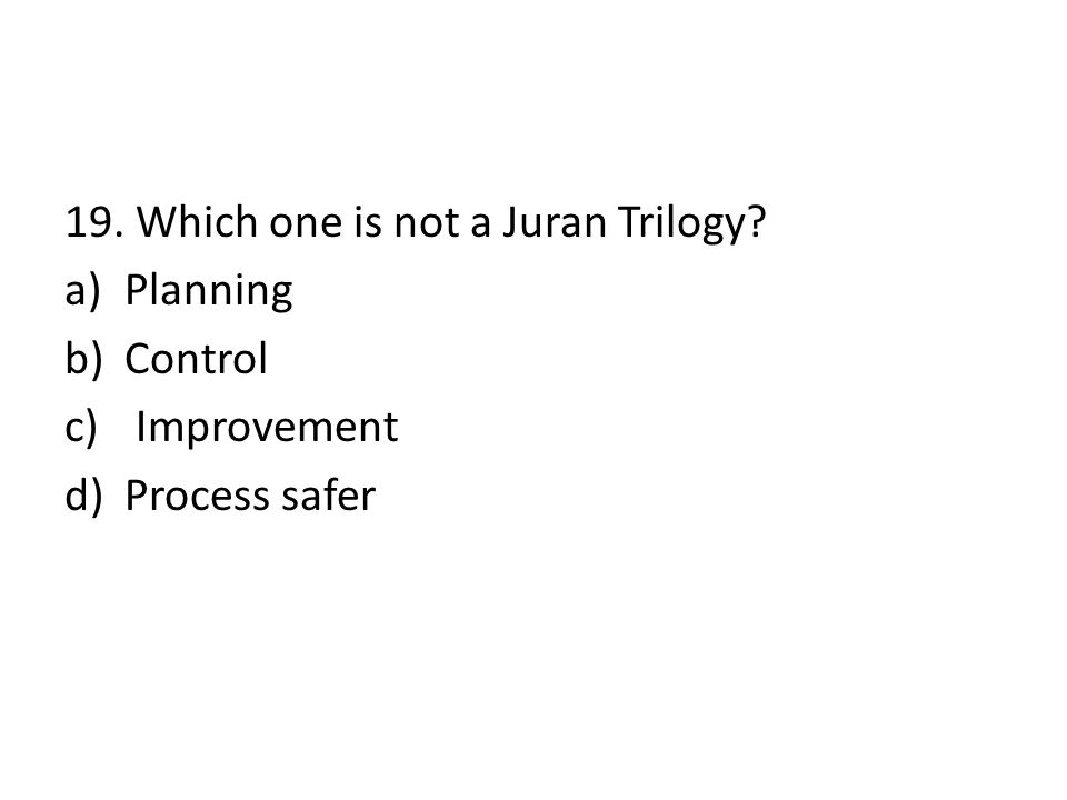 19. Which one is not a Juran Trilogy? a)Planning b)Control c) Improvement d)Process safer