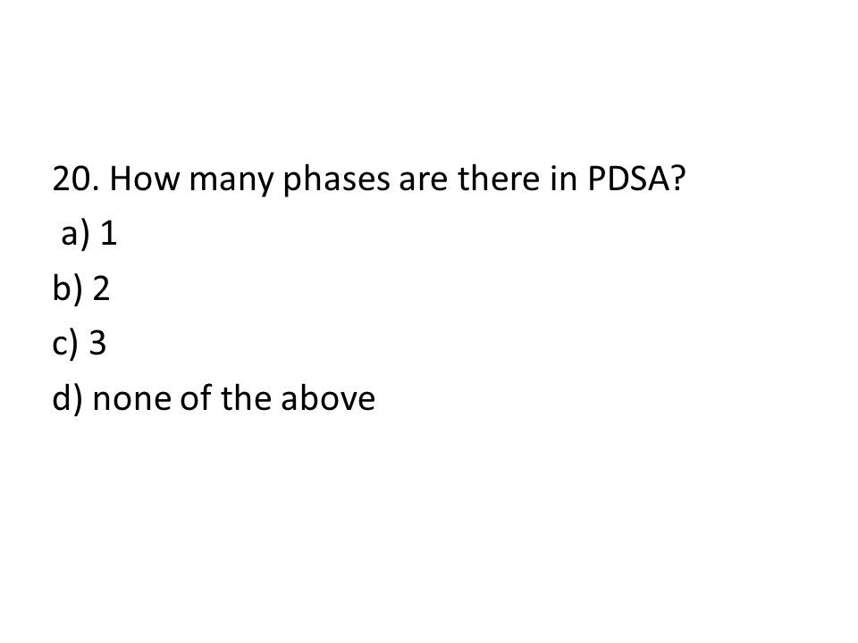20. How many phases are there in PDSA? a) 1 b) 2 c) 3 d) none of the above