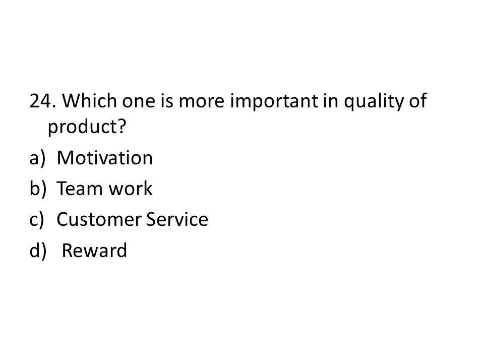 24. Which one is more important in quality of product? a)Motivation b)Team work c)Customer Service d) Reward