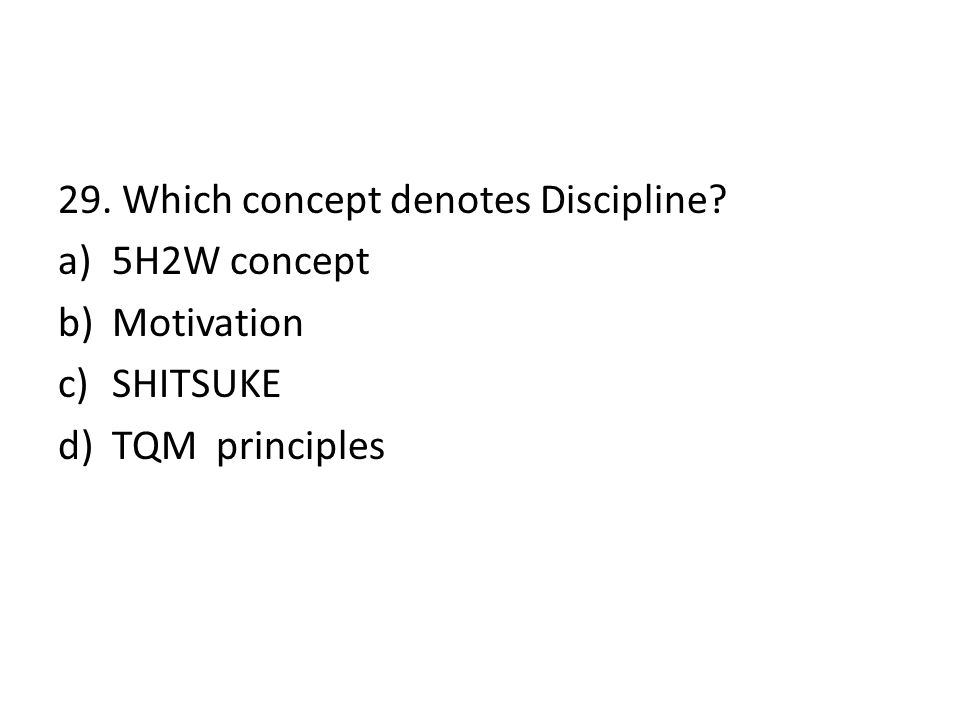 29. Which concept denotes Discipline? a)5H2W concept b)Motivation c)SHITSUKE d)TQM principles