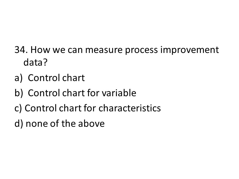 34. How we can measure process improvement data? a)Control chart b)Control chart for variable c) Control chart for characteristics d) none of the abov