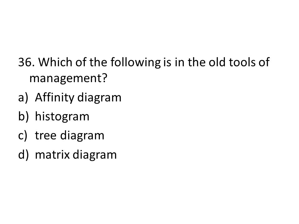 36. Which of the following is in the old tools of management? a)Affinity diagram b)histogram c)tree diagram d)matrix diagram