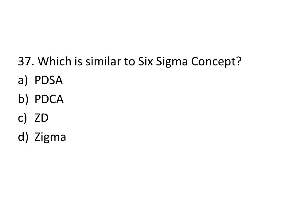 37. Which is similar to Six Sigma Concept? a)PDSA b)PDCA c)ZD d)Zigma