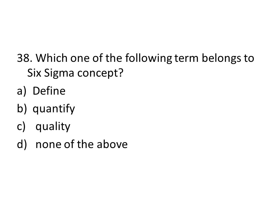 38. Which one of the following term belongs to Six Sigma concept? a)Define b)quantify c) quality d) none of the above