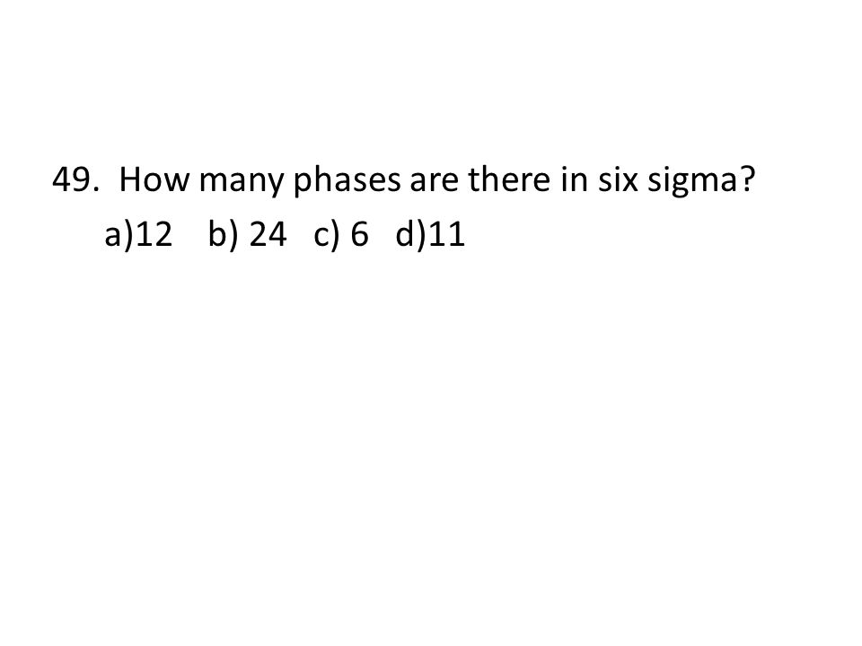 49. How many phases are there in six sigma? a)12 b) 24 c) 6 d)11