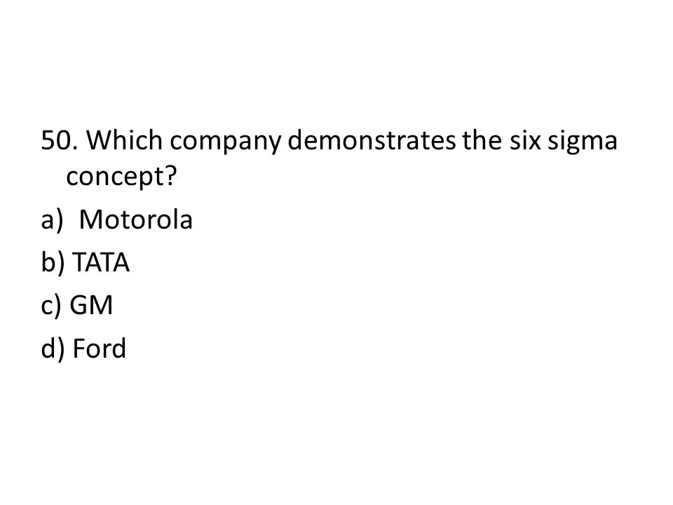 50. Which company demonstrates the six sigma concept? a)Motorola b) TATA c) GM d) Ford