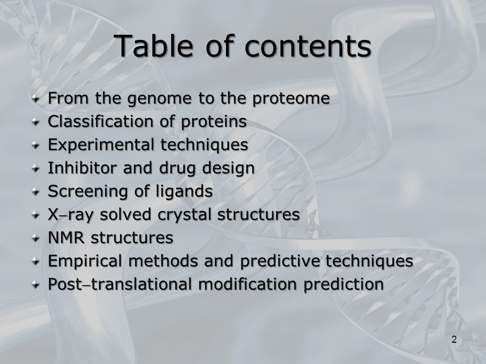 Table of contents From the genome to the proteome Classification of proteins Experimental techniques Inhibitor and drug design Screening of ligands Xray solved crystal structures NMR structures Empirical methods and predictive techniques Posttranslational modification prediction 2