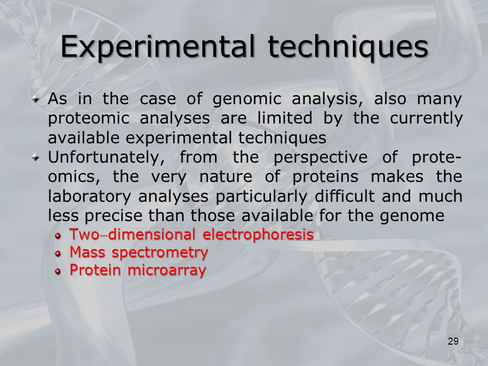 Experimental techniques As in the case of genomic analysis, also many proteomic analyses are limited by the currently available experimental techniques Unfortunately, from the perspective of prote- omics, the very nature of proteins makes the laboratory analyses particularly difficult and much less precise than those available for the genome Twodimensional electrophoresis Mass spectrometry Protein microarray 29