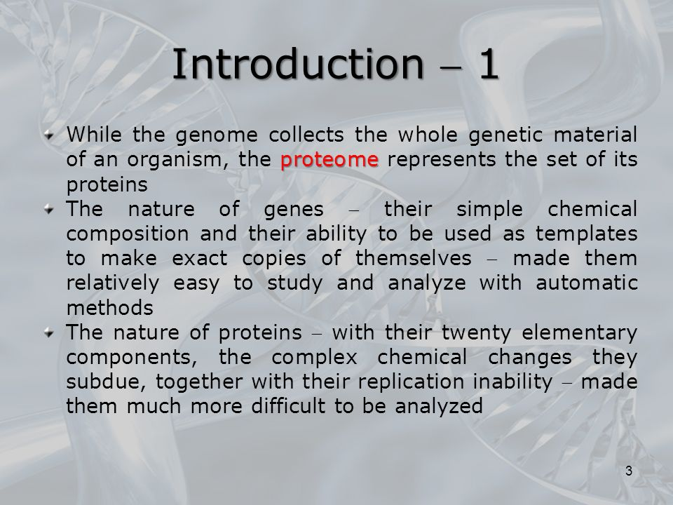 Introduction  1 proteome While the genome collects the whole genetic material of an organism, the proteome represents the set of its proteins The nature of genes  their simple chemical composition and their ability to be used as templates to make exact copies of themselves  made ​​ them relatively easy to study and analyze with automatic methods The nature of proteins  with their twenty elementary components, the complex chemical changes they subdue, together with their replication inability  made them much more difficult to be analyzed 3
