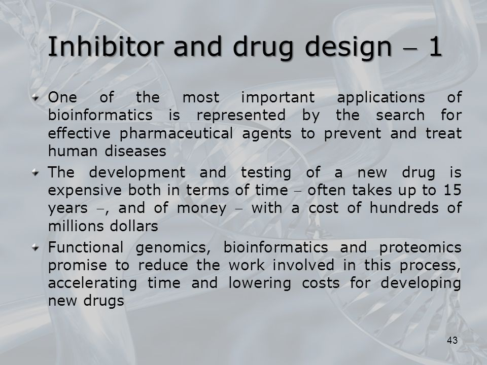 Inhibitor and drug design  1 One of the most important applications of bioinformatics is represented by the search for effective pharmaceutical agents to prevent and treat human diseases The development and testing of a new drug is expensive both in terms of time  often takes up to 15 years , and of money  with a cost of hundreds of millions dollars Functional genomics, bioinformatics and proteomics promise to reduce the work involved in this process, accelerating time and lowering costs for developing new drugs 43