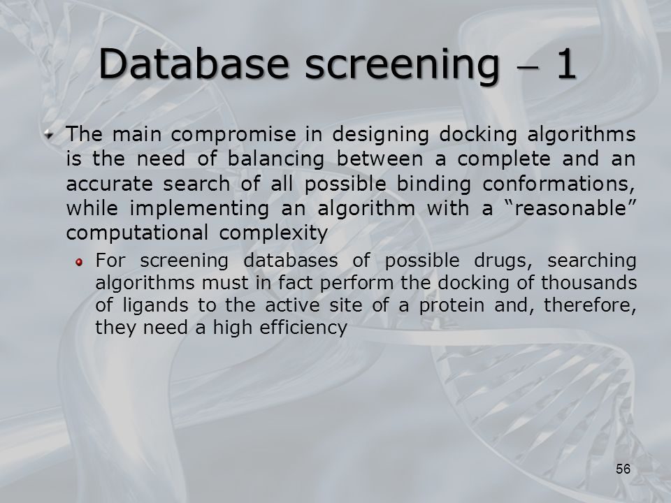 Database screening  1 The main compromise in designing docking algorithms is the need of balancing between a complete and an accurate search of all possible binding conformations, while implementing an algorithm with a reasonable computational complexity For screening databases of possible drugs, searching algorithms must in fact perform the docking of thousands of ligands to the active site of a protein and, therefore, they need a high efficiency 56