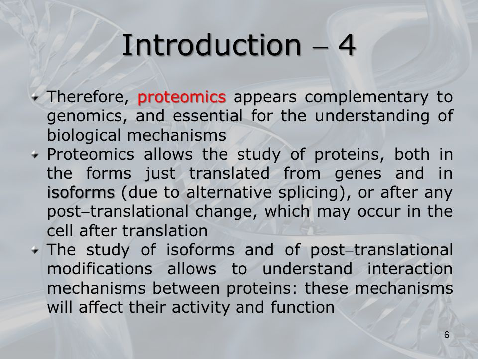 proteomics Therefore, proteomics appears complementary to genomics, and essential for the understanding of biological mechanisms isoforms Proteomics allows the study of proteins, both in the forms just translated from genes and in isoforms (due to alternative splicing), or after any posttranslational change, which may occur in the cell after translation The study of isoforms and of posttranslational modifications allows to understand interaction mechanisms between proteins: these mechanisms will affect their activity and function 6 Introduction  4