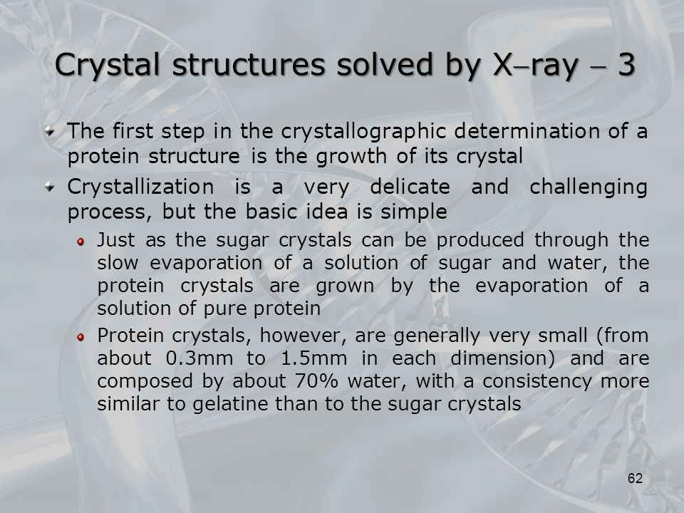 The first step in the crystallographic determination of a protein structure is the growth of its crystal Crystallization is a very delicate and challenging process, but the basic idea is simple Just as the sugar crystals can be produced through the slow evaporation of a solution of sugar and water, the protein crystals are grown by the evaporation of a solution of pure protein Protein crystals, however, are generally very small (from about 0.3mm to 1.5mm in each dimension) and are composed by about 70% water, with a consistency more similar to gelatine than to the sugar crystals 62 Crystal structures solved by Xray  3