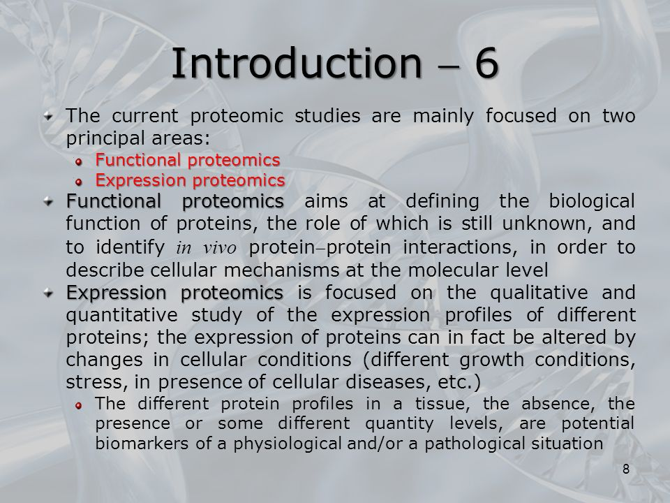 The current proteomic studies are mainly focused on two principal areas: Functional proteomics Expression proteomics Functional proteomics Functional proteomics aims at defining the biological function of proteins, the role of which is still unknown, and to identify in vivo proteinprotein interactions, in order to describe cellular mechanisms at the molecular level Expression proteomics Expression proteomics is focused on the qualitative and quantitative study of the expression profiles of different proteins; the expression of proteins can in fact be altered by changes in cellular conditions (different growth conditions, stress, in presence of cellular diseases, etc.) The different protein profiles in a tissue, the absence, the presence or some different quantity levels, are potential biomarkers of a physiological and/or a pathological situation 8 Introduction  6