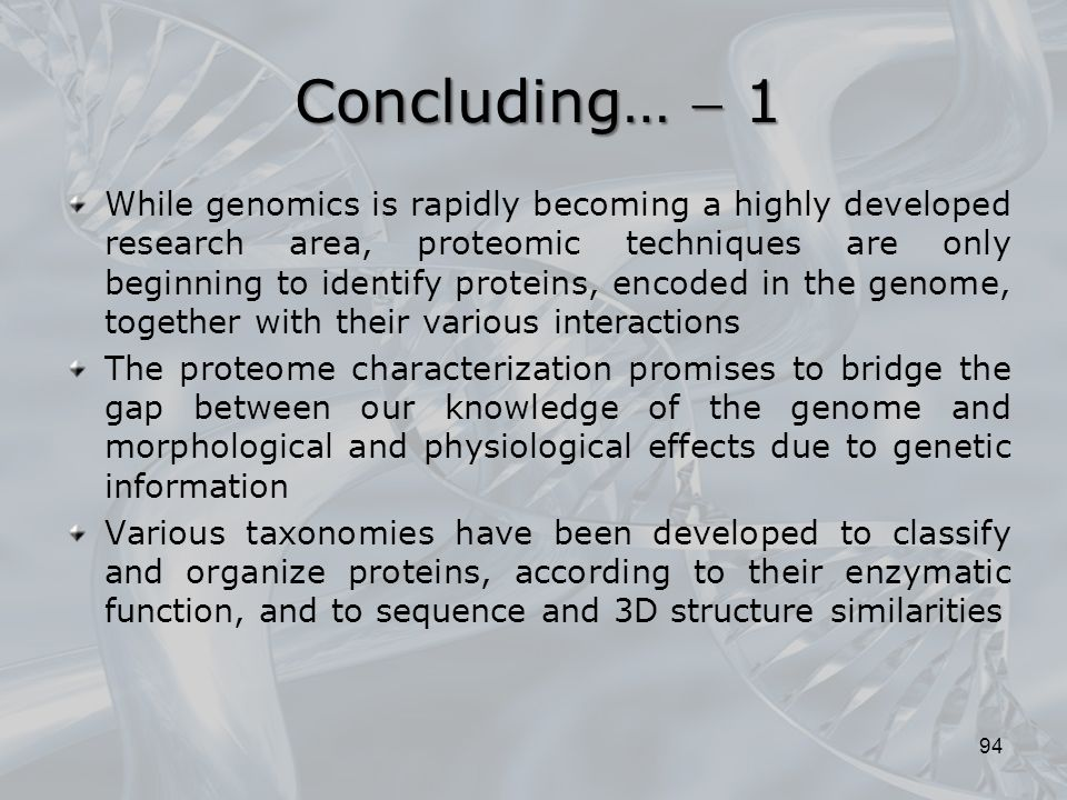 Concluding…  1 While genomics is rapidly becoming a ​​ highly developed research area, proteomic techniques are only beginning to identify proteins, encoded in the genome, together with their various interactions The proteome characterization promises to bridge the gap between our knowledge of the genome and morphological and physiological effects due to genetic information Various taxonomies have been developed to classify and organize proteins, according to their enzymatic function, and to sequence and 3D structure similarities 94