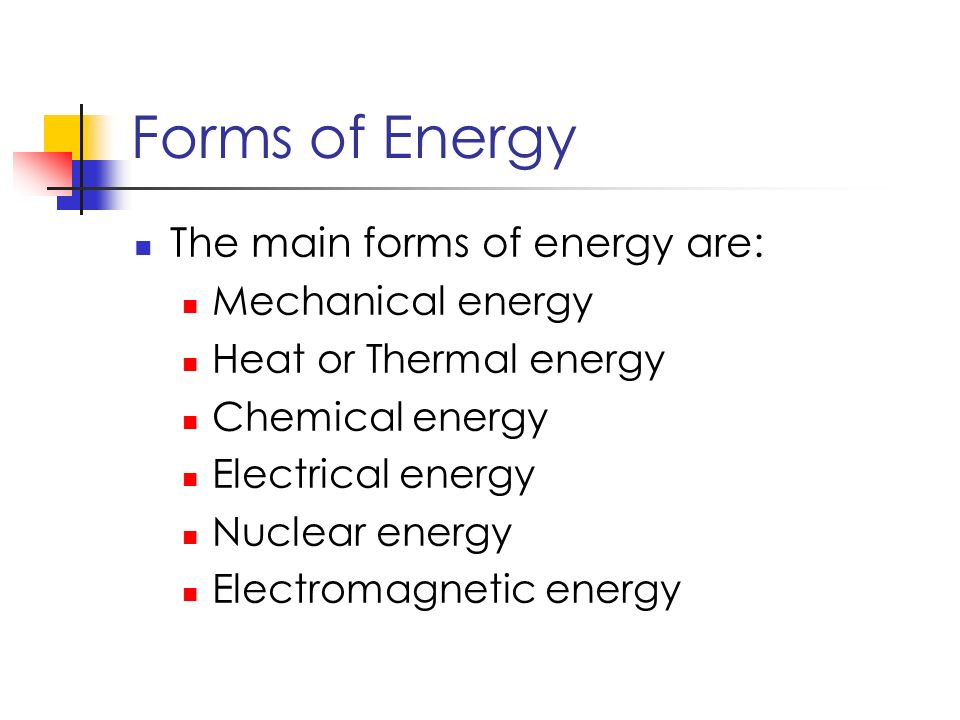 Forms of Energy The main forms of energy are: Mechanical energy Heat or Thermal energy Chemical energy Electrical energy Nuclear energy Electromagnetic energy