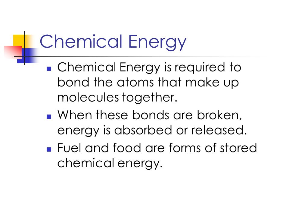 Chemical Energy Chemical Energy is required to bond the atoms that make up molecules together.