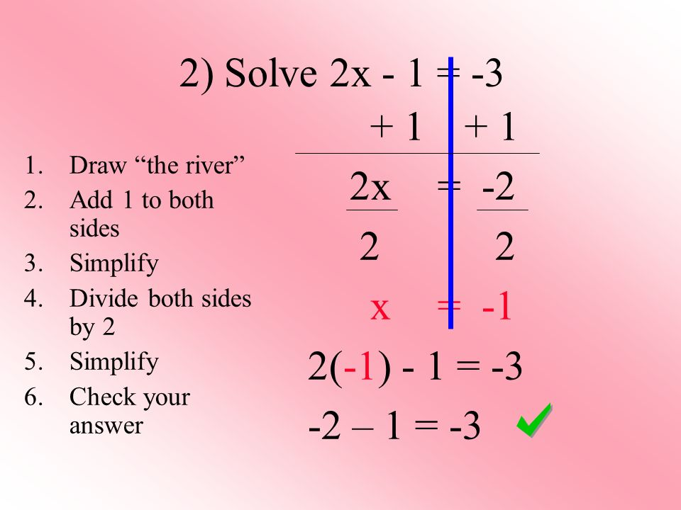 2) Solve 2x - 1 = x = x = -1 2(-1) - 1 = – 1 = -3 1.Draw the river 2.Add 1 to both sides 3.Simplify 4.Divide both sides by 2 5.Simplify 6.Check your answer