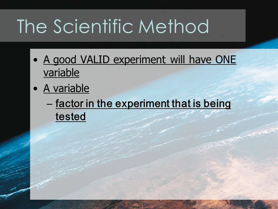 The Scientific Method A good VALID experiment will have ONE variable A variable –factor in the experiment that is being tested