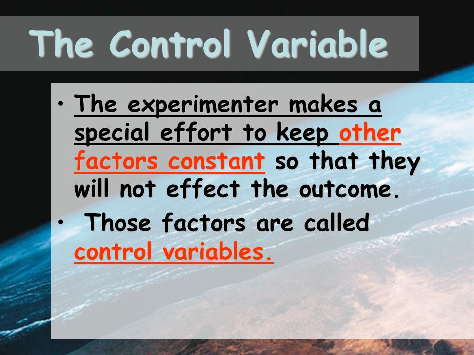 The Control Variable The experimenter makes a special effort to keep other factors constant so that they will not effect the outcome.The experimenter makes a special effort to keep other factors constant so that they will not effect the outcome.