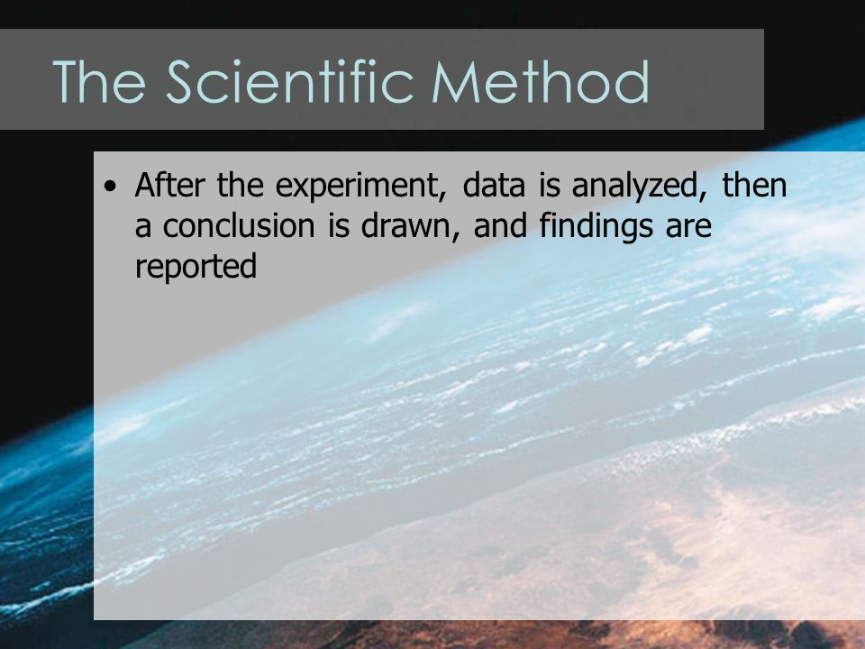 The Scientific Method After the experiment, data is analyzed, then a conclusion is drawn, and findings are reported