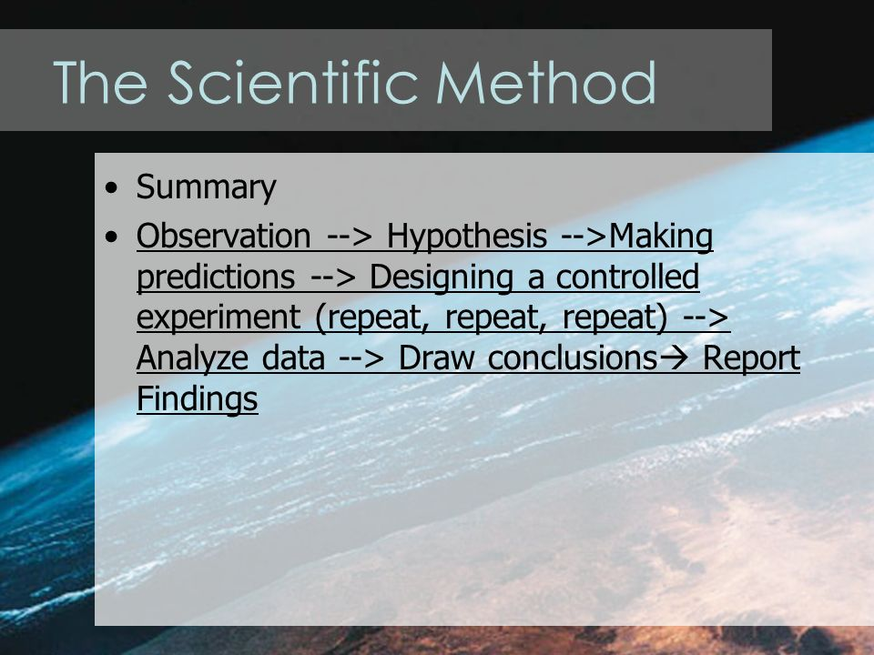 The Scientific Method Summary Observation --> Hypothesis -->Making predictions --> Designing a controlled experiment (repeat, repeat, repeat) --> Analyze data --> Draw conclusions  Report Findings