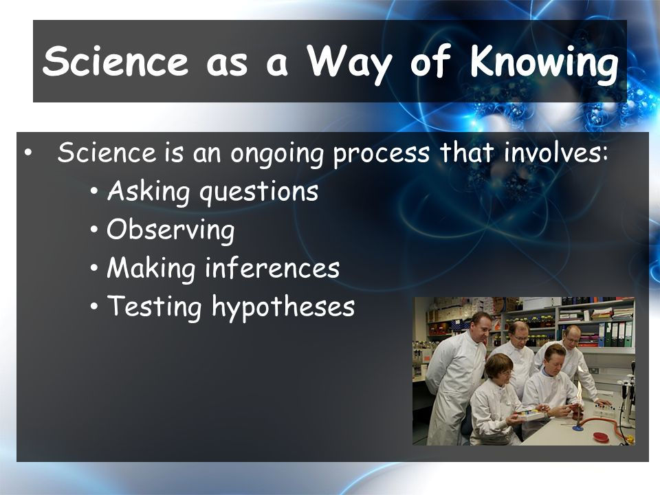 Science is an ongoing process that involves: Asking questions Observing Making inferences Testing hypotheses Science as a Way of Knowing