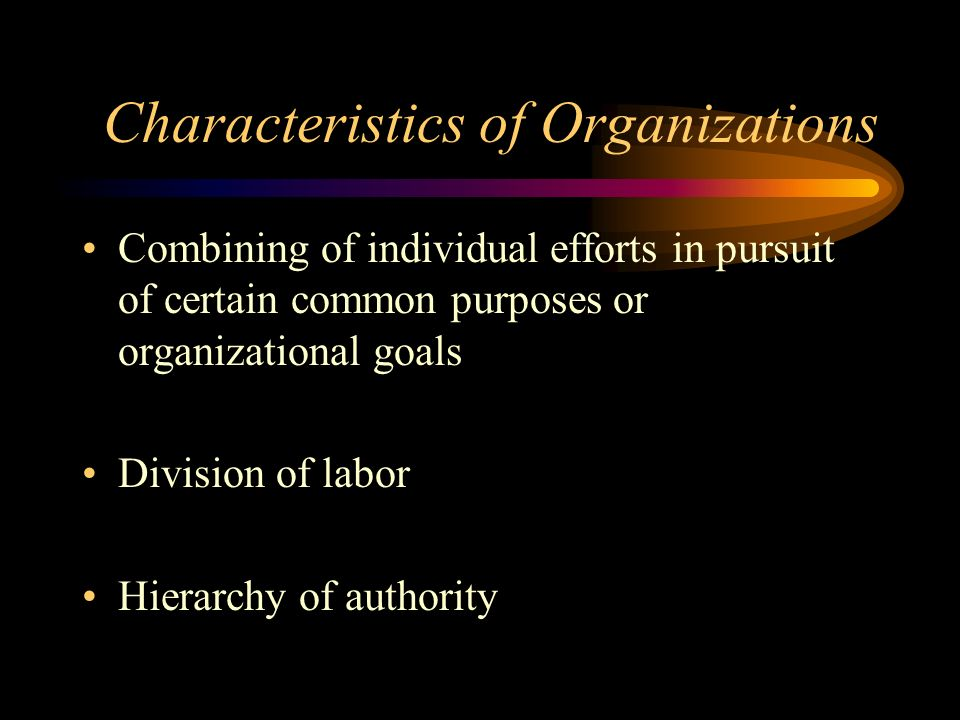 Characteristics of Organizations Combining of individual efforts in pursuit of certain common purposes or organizational goals Division of labor Hiera